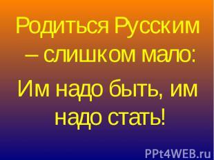 Родиться Русским – слишком мало:Им надо быть, им надо стать!