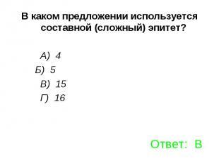 В каком предложении используется составной (сложный) эпитет? А) 4 Б) 5 В) 15 Г)