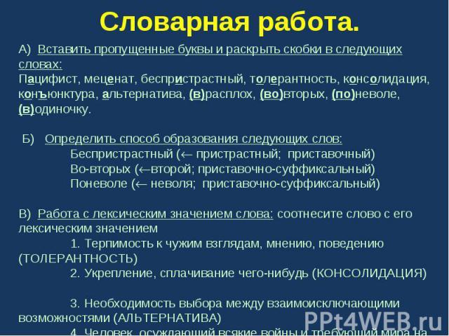 Словарная работа. А) Вставить пропущенные буквы и раскрыть скобки в следующих словах:Пацифист, меценат, беспристрастный, толерантность, консолидация, конъюнктура, альтернатива, (в)расплох, (во)вторых, (по)неволе, (в)одиночку. Б) Определить способ об…