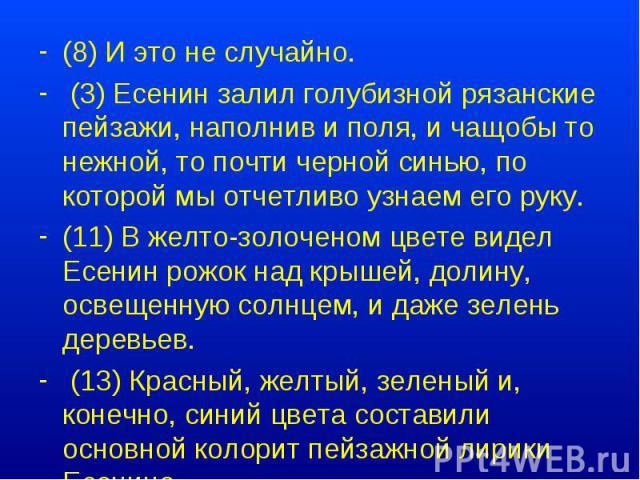 (8) И это не случайно. (3) Есенин залил голубизной рязанские пейзажи, наполнив и поля, и чащобы то нежной, то почти черной синью, по которой мы отчетливо узнаем его руку. (11) В желто-золоченом цвете видел Есенин рожок над крышей, долину, освещенную…