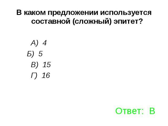 В каком предложении используется составной (сложный) эпитет? А) 4 Б) 5 В) 15 Г) 16