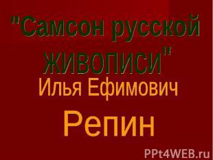 """""""Самсон русскойживописи""""Илья ЕфимовичРепин"""