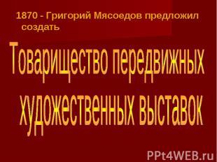 1870 - Григорий Мясоедов предложил создатьТоварищество передвижныххудожественных