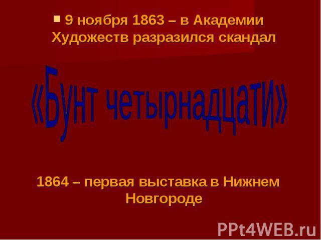9 ноября 1863 – в Академии Художеств разразился скандал«Бунт четырнадцати»1864 – первая выставка в Нижнем Новгороде