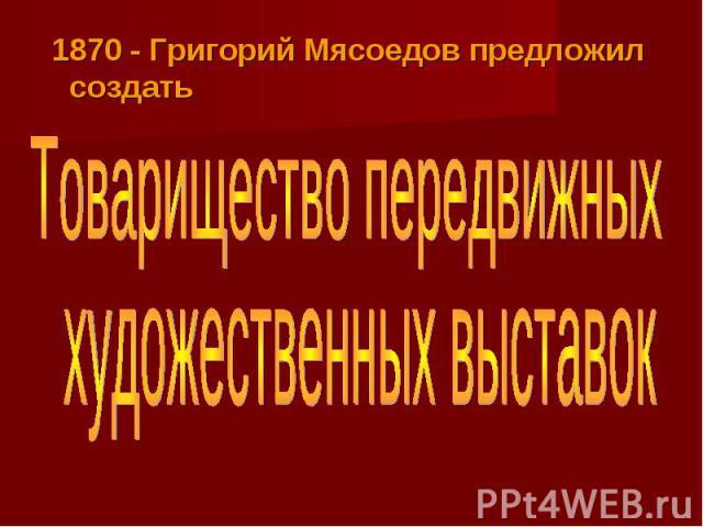 1870 - Григорий Мясоедов предложил создатьТоварищество передвижныххудожественных выставок
