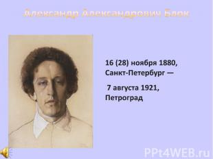 Александр Александрович Блок 16 (28) ноября 1880, Санкт-Петербург — 7 августа 19