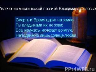 Увлечение мистической поэзией Владимира СоловьёваСмерть и Время царят на земле-Т
