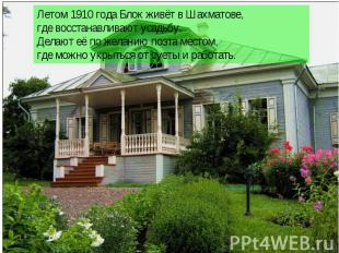Летом 1910 года Блок живёт в Шахматове, где восстанавливают усадьбу, Делают её п