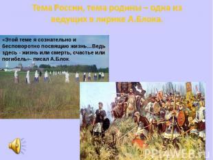 Тема России, тема родины – одна из ведущих в лирике А.Блока. «Этой теме я сознат