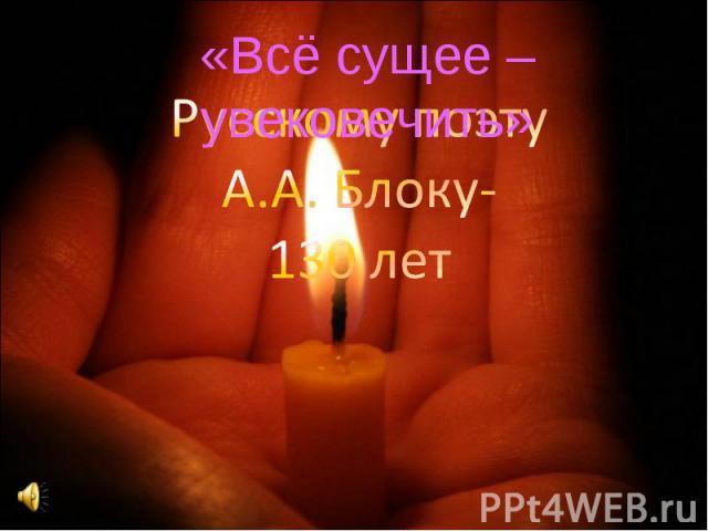 «Всё сущее – увековечить» Русскому поэту А.А. Блоку- 130 лет