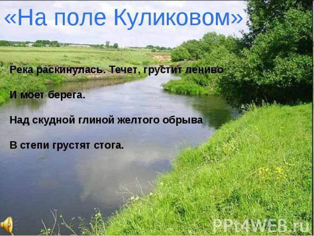 «На поле Куликовом»Река раскинулась. Течет, грустит ленивоИ моет берега.Над скудной глиной желтого обрываВ степи грустят стога.