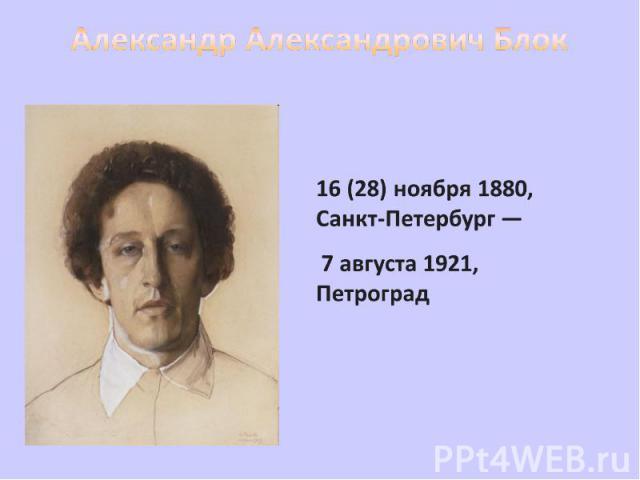 Александр Александрович Блок 16 (28) ноября 1880, Санкт-Петербург — 7 августа 1921, Петроград