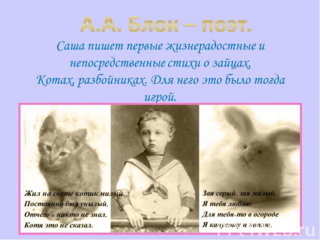 А.А. Блок – поэт. Саша пишет первые жизнерадостные и непосредственные стихи о зайцах,Котах, разбойниках. Для него это было тогда игрой.