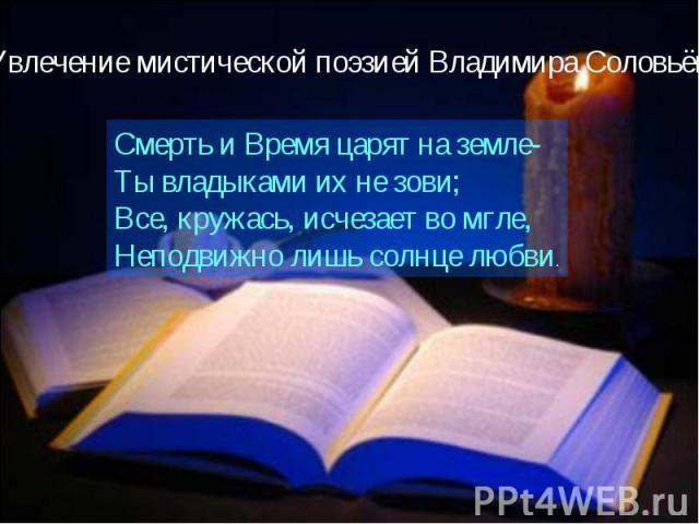Увлечение мистической поэзией Владимира СоловьёваСмерть и Время царят на земле-Ты владыками их не зови;Все, кружась, исчезает во мгле,Неподвижно лишь солнце любви.