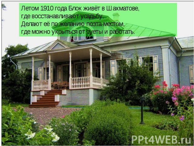 Летом 1910 года Блок живёт в Шахматове, где восстанавливают усадьбу, Делают её по желанию поэта местом, где можно укрыться от суеты и работать.