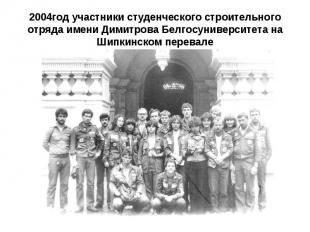 2004год участники студенческого строительного отряда имени Димитрова Белгосуниве