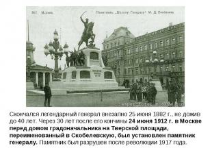Скончался легендарный генерал внезапно 25 июня 1882 г., не дожив до 40 лет. Чере