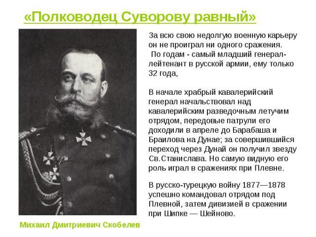 «Полководец Суворову равный» За всю свою недолгую военную карьеру он не проиграл ни одного сражения. По годам - самый младший генерал-лейтенант в русской армии, ему только 32 года, В начале храбрый кавалерийский генерал начальствовал над кавалерийск…
