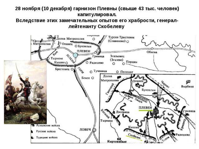 28 ноября (10 декабря) гарнизон Плевны (свыше 43 тыс. человек) капитулировал.Вследствие этих замечательных опытов его храбрости, генерал-лейтенанту Скобелеву
