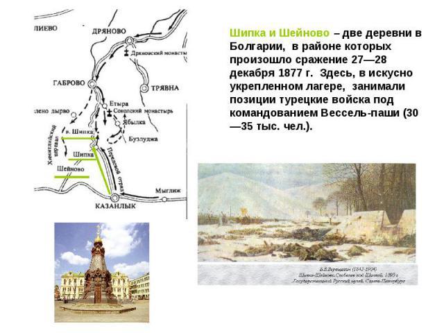 Шипка и Шейново – две деревни в Болгарии, в районе которых произошло сражение 27—28 декабря 1877 г. Здесь, в искусно укрепленном лагере,занимали позиции турецкие войска под командованием Вессель-паши (30—35 тыс. чел.).