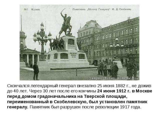 Скончался легендарный генерал внезапно 25 июня 1882 г., не дожив до 40 лет. Через 30 лет после его кончины 24 июня 1912 г. в Москве перед домом градоначальника на Тверской площади, переименованный в Скобелевскую, был установлен памятник генералу. Па…