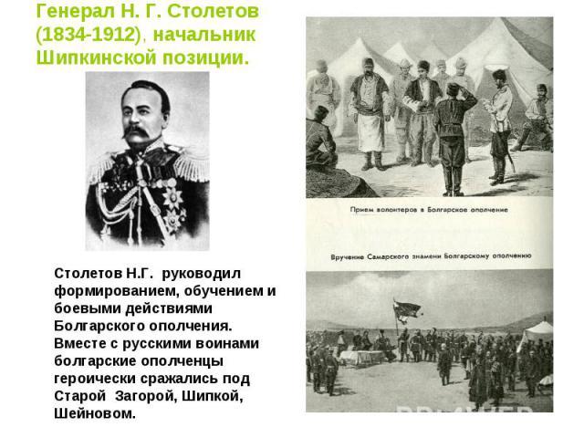 Генерал Н. Г. Столетов(1834-1912), начальник Шипкинской позиции. Столетов Н.Г. руководил формированием, обучением и боевыми действиями Болгарского ополчения. Вместе с русскими воинами болгарские ополченцы героически сражались под Старой Загорой, Шип…