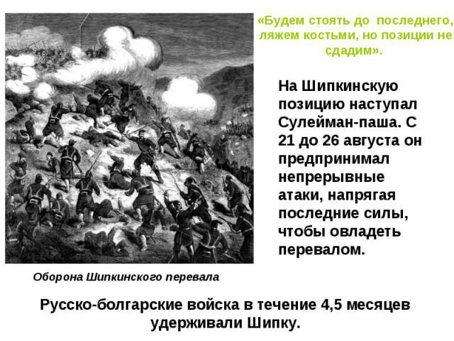 «Будем стоять до последнего, ляжем костьми, но позиции не сдадим». На Шипкинскую позицию наступал Сулейман-паша. С 21 до 26 августа он предпринимал непрерывные атаки, напрягая последние силы, чтобы овладеть перевалом. Оборона Шипкинского перевалаРус…