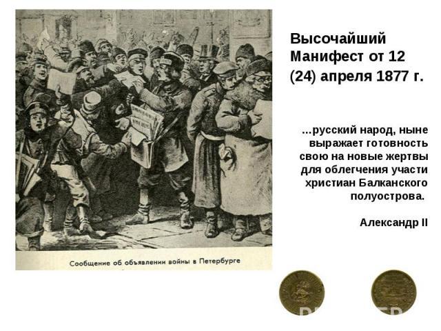 Высочайший Манифест от 12 (24) апреля 1877 г. …русский народ, ныне выражает готовность свою на новые жертвы для облегчения участи христиан Балканского полуострова. Александр II