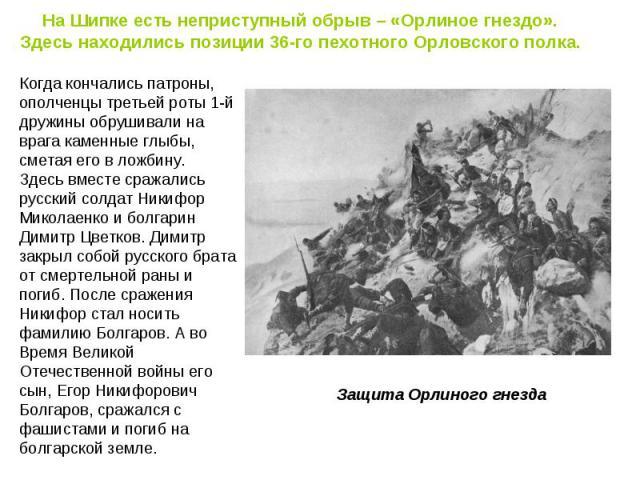 На Шипке есть неприступный обрыв – «Орлиное гнездо». Здесь находились позиции 36-го пехотного Орловского полка. Когда кончались патроны, ополченцы третьей роты 1-й дружины обрушивали на врага каменные глыбы, сметая его в ложбину. Здесь вместе сражал…
