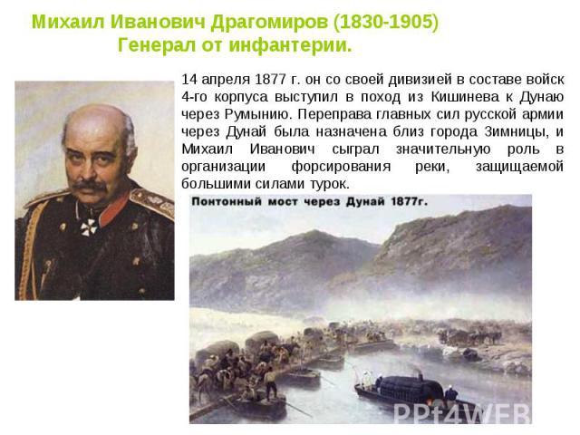 Михаил Иванович Драгомиров (1830-1905) Генерал от инфантерии. 14 апреля 1877 г. он со своей дивизией в составе войск 4-го корпуса выступил в поход из Кишинева к Дунаю через Румынию. Переправа главных сил русской армии через Дунай была назначена близ…