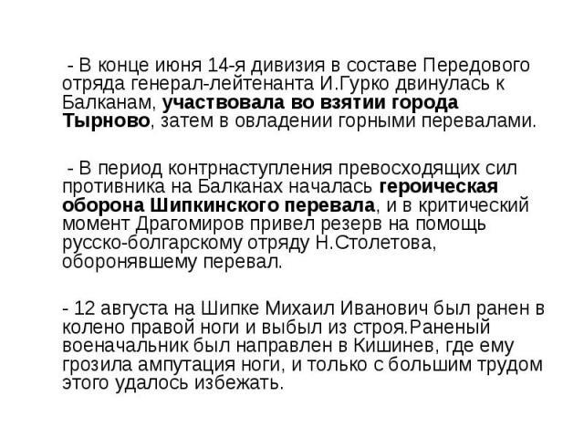 - В конце июня 14-я дивизия в составе Передового отряда генерал-лейтенанта И.Гурко двинулась к Балканам, участвовала во взятии города Тырново, затем в овладении горными перевалами. - В период контрнаступления превосходящих сил противника на Балканах…