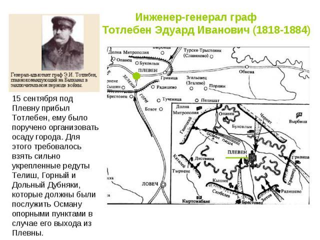 Инженер-генерал граф Тотлебен Эдуард Иванович (1818-1884) 15 сентября под Плевну прибыл Тотлебен, ему было поручено организовать осаду города. Для этого требовалось взять сильно укрепленные редуты Телиш, Горный и Дольный Дубняки, которые должны были…