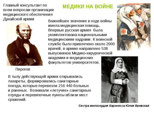 МЕДИКИ НА ВОЙНЕ Главный консультант по всем вопросам организации медицинского обеспечения Дунайской армии Важнейшее значение в ходе войны имела медицинская помощь. Впервые русская армия была укомплектована национальными медицинскими кадрами. К воин…