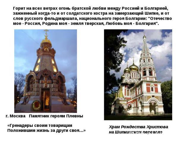 Горит на всех ветрах огонь братской любви между Россией и Болгарией, зажженный когда-то и от солдатского костра на замерзающей Шипке, и от слов русского фельдмаршала, национального героя Болгарии: