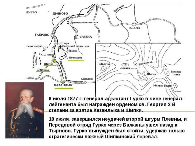 8 июля 1877 г. генерал-адъютант Гурко в чине генерал-лейтенанта был награжден орденом св. Георгия 3-й степени за взятие Казанлыка и Шипки. 18 июля, завершился неудачей второй штурм Плевны, и Передовой отряд Гурко через Балканы ушел назад к Тырново. …