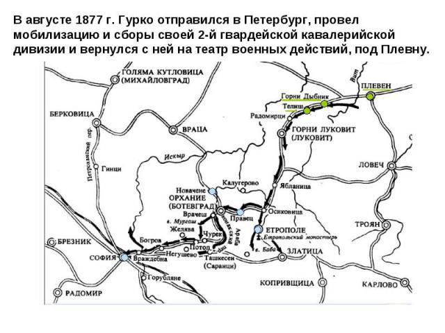 В августе 1877 г. Гурко отправился в Петербург, провел мобилизацию и сборы своей 2-й гвардейской кавалерийской дивизии и вернулся с ней на театр военных действий, под Плевну.