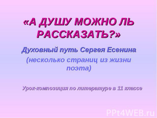 «А ДУШУ МОЖНО ЛЬРАССКАЗАТЬ?» Духовный путь Сергея Есенина(несколько страниц из жизни поэта)Урок-композиция по литературе в 11 классе