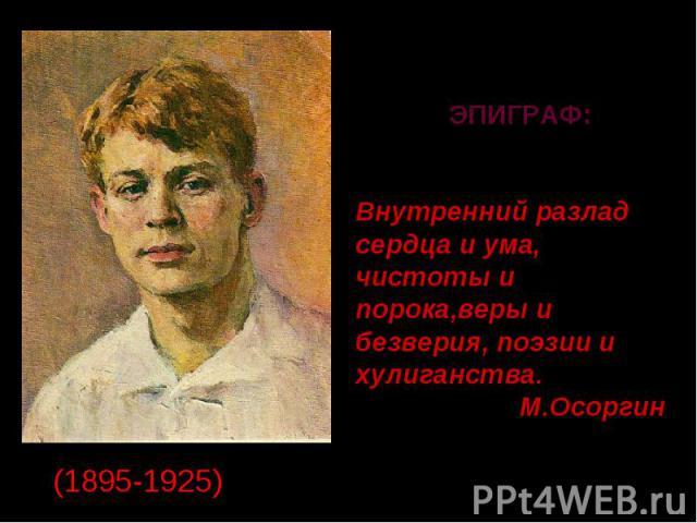 ЭПИГРАФ: Внутренний разлад сердца и ума,чистоты и порока,веры и безверия, поэзии и хулиганства.М.Осоргин.(1895-1925)