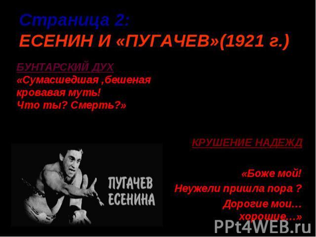 Страница 2:ЕСЕНИН И «ПУГАЧЕВ»(1921 г.) БУНТАРСКИЙ ДУХ «Сумасшедшая ,бешеная кровавая муть!Что ты? Смерть?»КРУШЕНИЕ НАДЕЖД«Боже мой!Неужели пришла пора ?Дорогие мои…хорошие…»