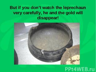 But if you don't watch the leprechaun very carefully, he and the gold will disap