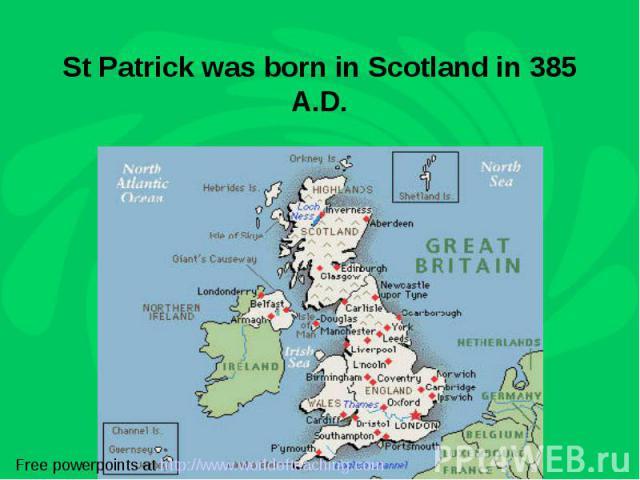 St Patrick was born in Scotland in 385 A.D.