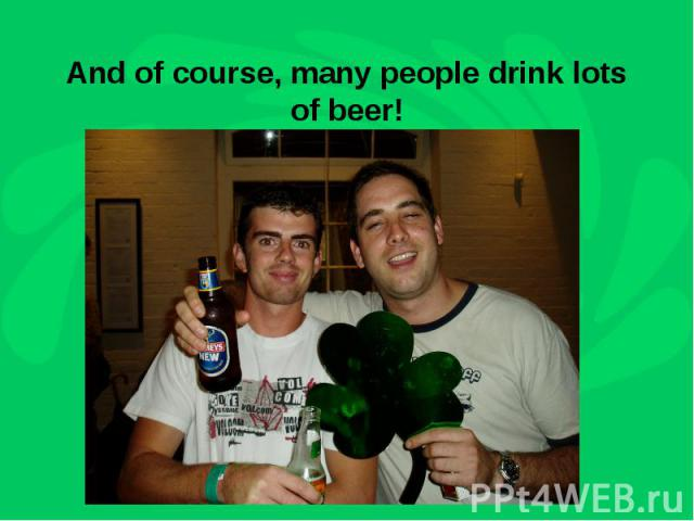 And of course, many people drink lots of beer!