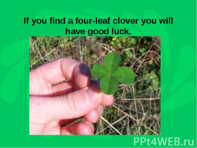 If you find a four-leaf clover you will have good luck.