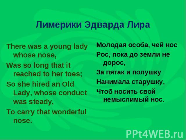 Лимерики Эдварда Лира There was a young lady whose nose,Was so long that it reached to her toes;So she hired an Old Lady, whose conduct was steady,To carry that wonderful nose.Молодая особа, чей носРос, пока до земли не дорос,За пятак и полушкуНаним…