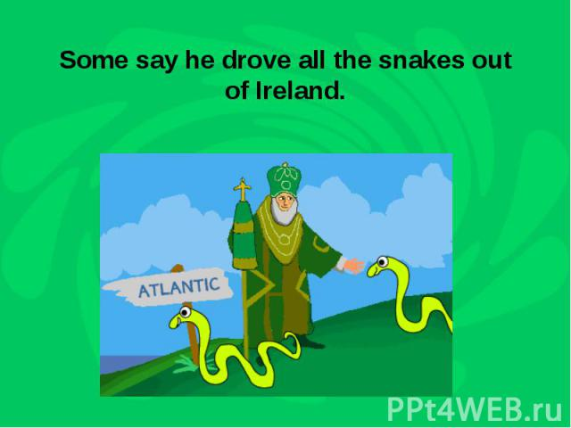 Some say he drove all the snakes out of Ireland.