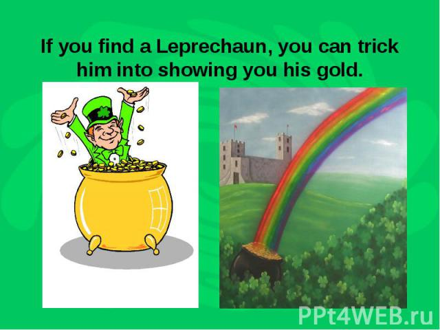 If you find a Leprechaun, you can trick him into showing you his gold.