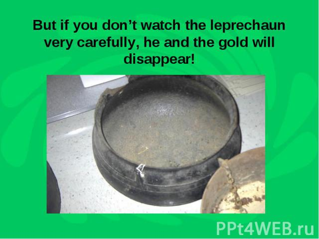 But if you don't watch the leprechaun very carefully, he and the gold will disappear!