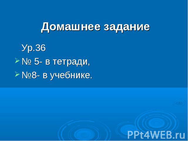 Домашнее заданиеУр.36 № 5- в тетради,№8- в учебнике.