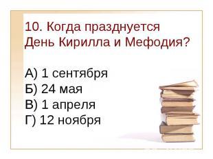 10. Когда празднуется День Кирилла и Мефодия?А) 1 сентября Б) 24 мая В) 1 апреля