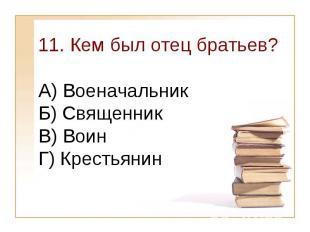 11. Кем был отец братьев?А) Военачальник Б) Священник В) ВоинГ) Крестьянин